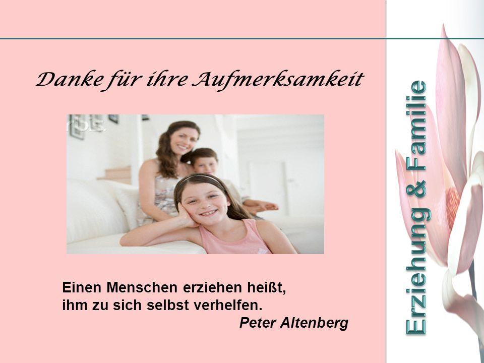 Danke für ihre Aufmerksamkeit Einen Menschen erziehen heißt, ihm zu sich selbst verhelfen. Peter Altenberg