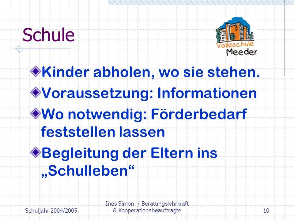 Schuljahr 2004/2005 Ines Simon / Beratungslehrkraft & Kooperationsbeauftragte10 Schule Kinder abholen, wo sie stehen.