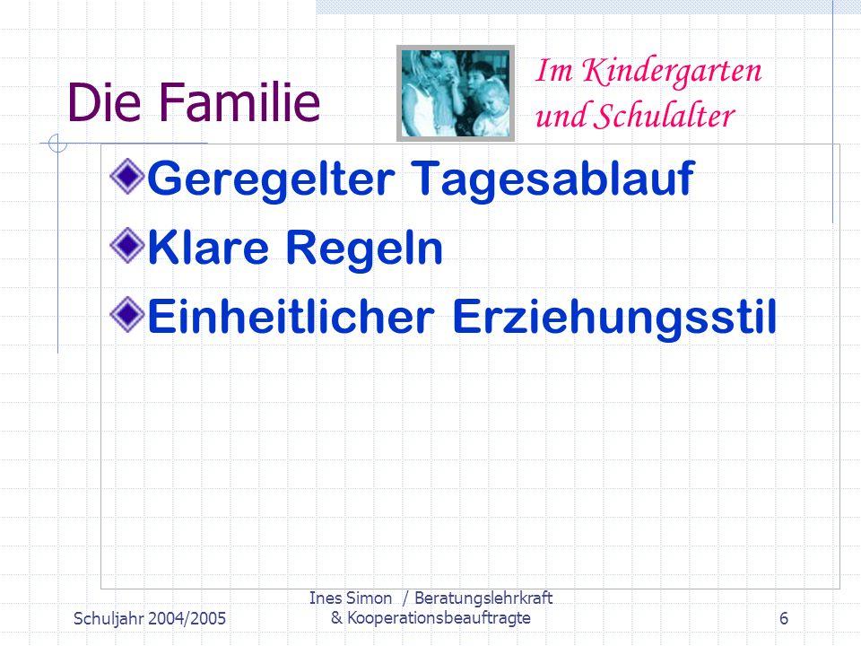 Schuljahr 2004/2005 Ines Simon / Beratungslehrkraft & Kooperationsbeauftragte6 Die Familie Geregelter Tagesablauf Klare Regeln Einheitlicher Erziehungsstil Im Kindergarten und Schulalter