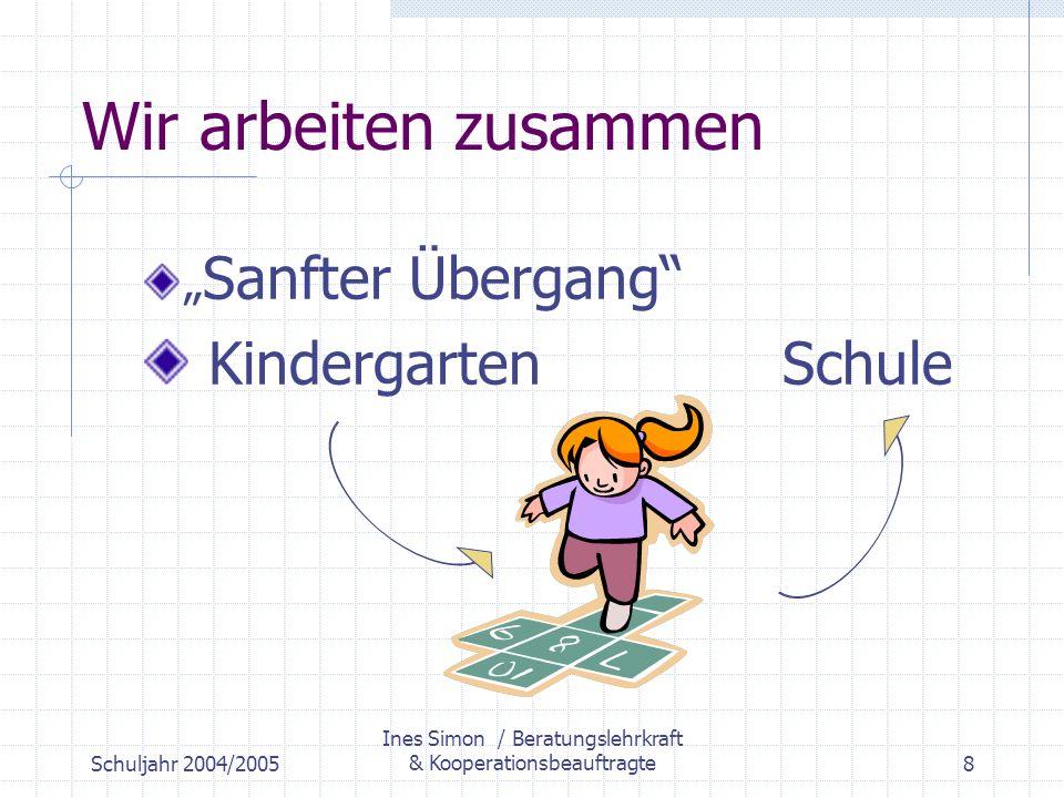 Schuljahr 2004/2005 Ines Simon / Beratungslehrkraft & Kooperationsbeauftragte8 Wir arbeiten zusammen Sanfter Übergang Kindergarten Schule