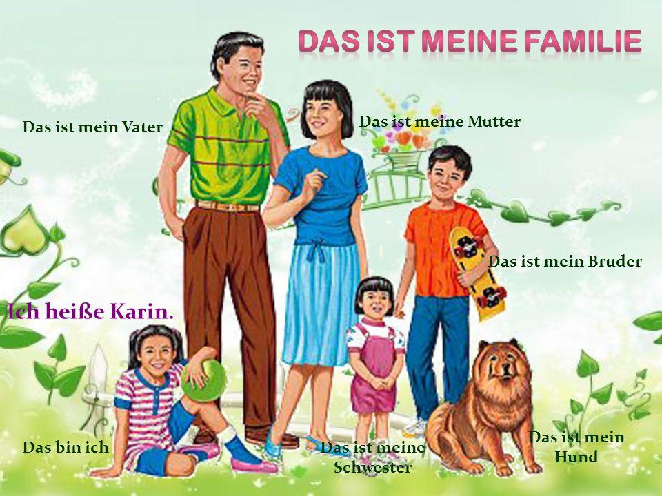 Das ist mein Vater Das ist meine Mutter Das ist mein Bruder Das ist meine Schwester Das ist mein Hund Ich heiße Karin. Das bin ich