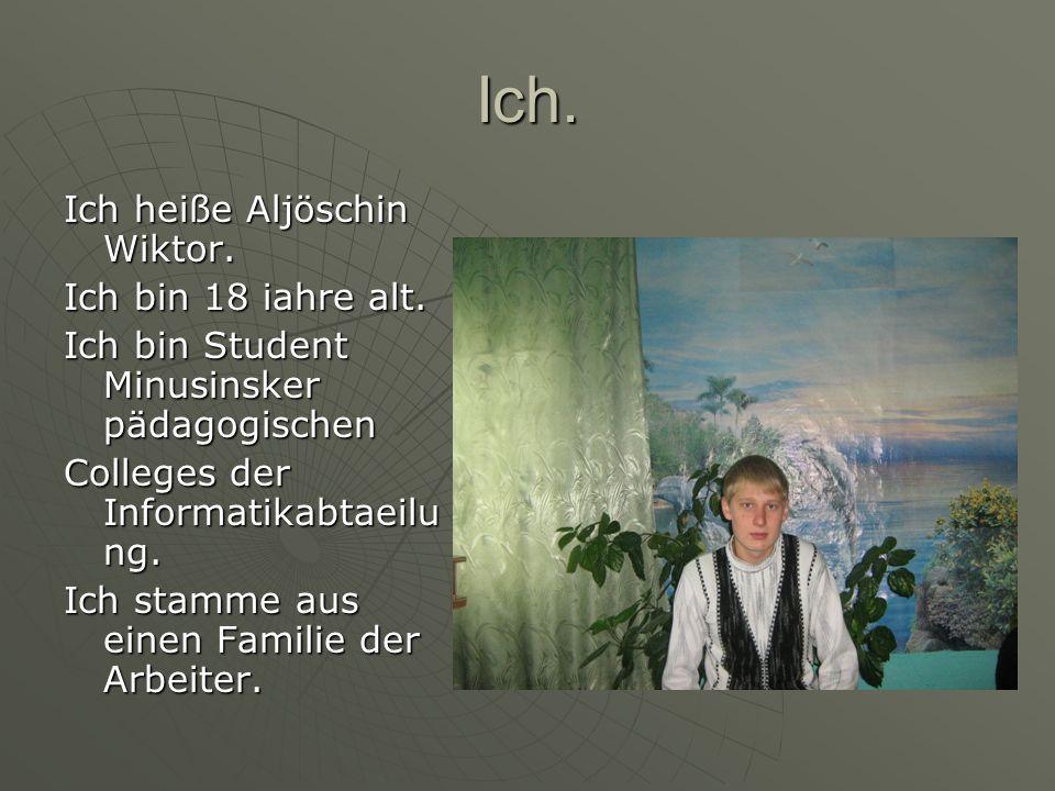 Ich. Ich heiße Aljöschin Wiktor. Ich bin 18 iahre alt.