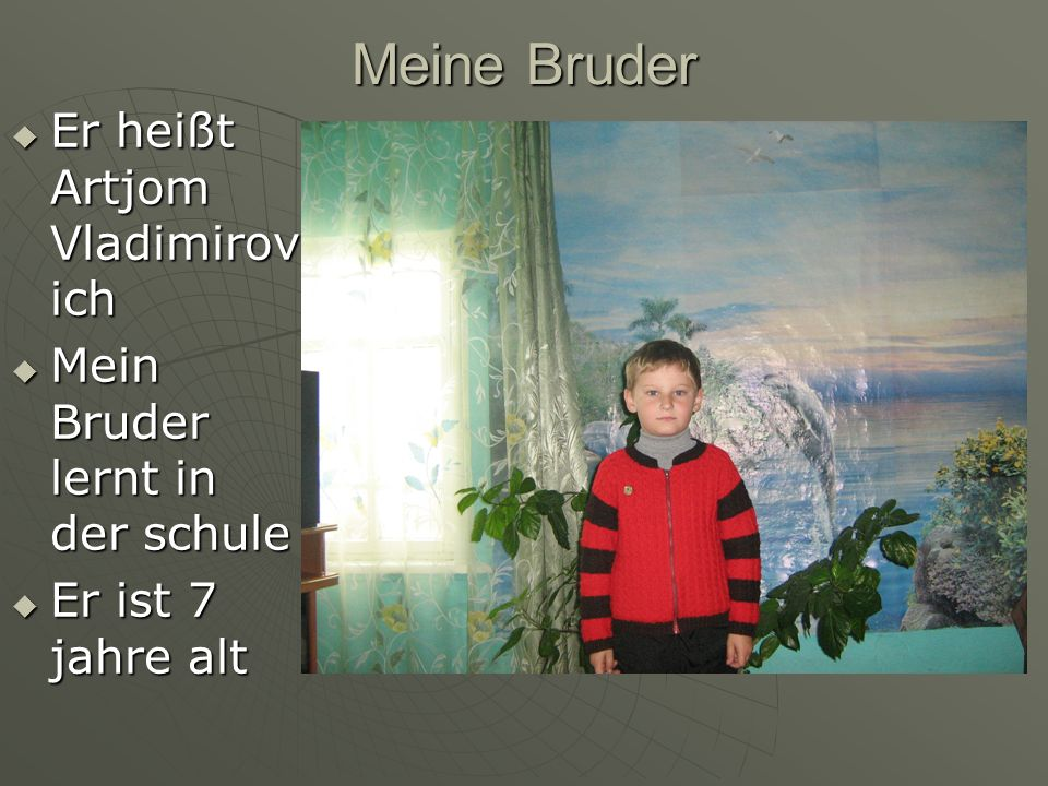Meine Bruder Er heißt Artjom Vladimirov ich Er heißt Artjom Vladimirov ich Mein Bruder lernt in der schule Mein Bruder lernt in der schule Er ist 7 ja