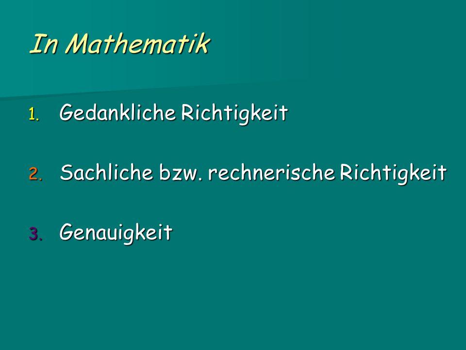 In Mathematik 1. Gedankliche Richtigkeit 2. Sachliche bzw. rechnerische Richtigkeit 3. Genauigkeit