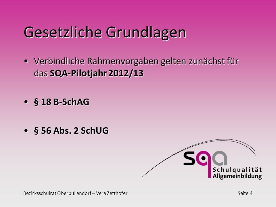 Bezirksschulrat Oberpullendorf – Vera ZetthoferSeite 4 Gesetzliche Grundlagen Verbindliche Rahmenvorgaben gelten zunächst für das SQA-Pilotjahr 2012/13Verbindliche Rahmenvorgaben gelten zunächst für das SQA-Pilotjahr 2012/13 § 18 B-SchAG§ 18 B-SchAG § 56 Abs.