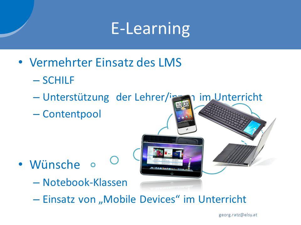 E-Learning Vermehrter Einsatz des LMS – SCHILF – Unterstützung der Lehrer/innen im Unterricht – Contentpool georg.ratz@elsy.at Wünsche – Notebook-Klassen – Einsatz von Mobile Devices im Unterricht