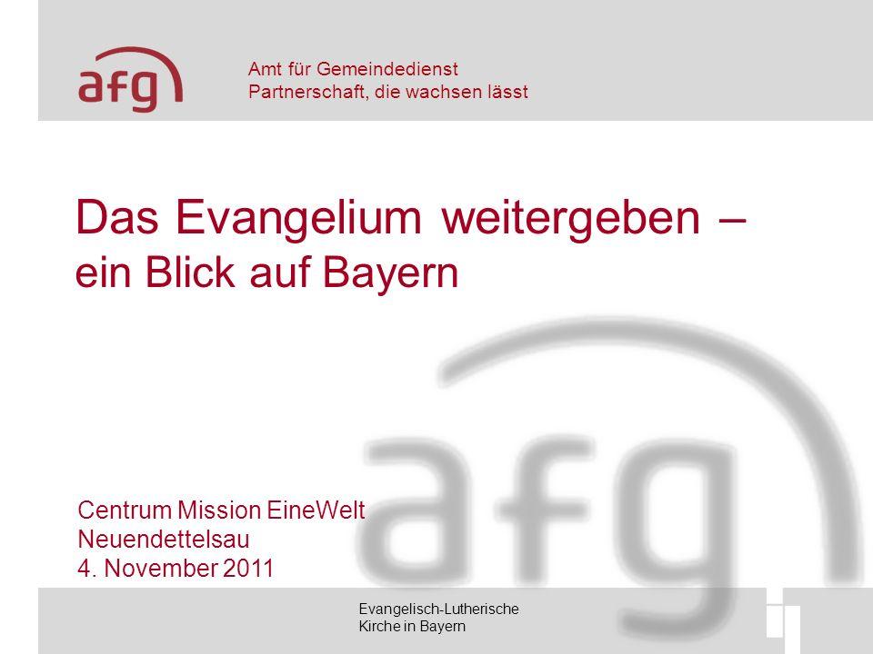 Amt für Gemeindedienst Partnerschaft, die wachsen lässt Evangelisch-Lutherische Kirche in Bayern Das Evangelium weitergeben – ein Blick auf Bayern Centrum Mission EineWelt Neuendettelsau 4.