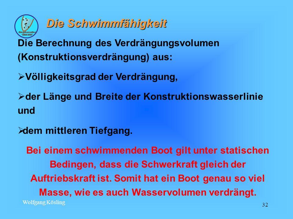 Wolfgang Kösling 32 Die Schwimmfähigkeit Die Berechnung des Verdrängungsvolumen (Konstruktionsverdrängung) aus: Völligkeitsgrad der Verdrängung, der L