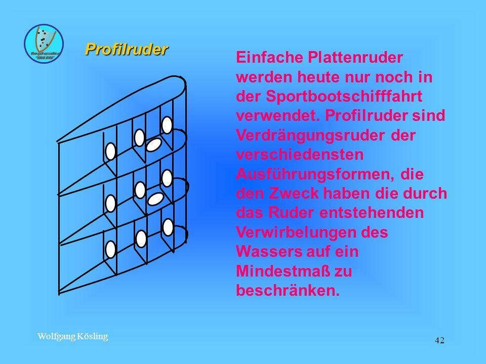 Wolfgang Kösling 42 Einfache Plattenruder werden heute nur noch in der Sportbootschifffahrt verwendet. Profilruder sind Verdrängungsruder der verschie