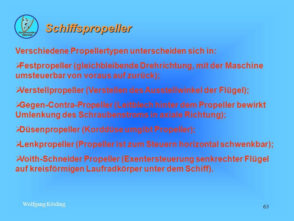 Wolfgang Kösling 63 Schiffspropeller Verschiedene Propellertypen unterscheiden sich in: Festpropeller (gleichbleibende Drehrichtung, mit der Maschine