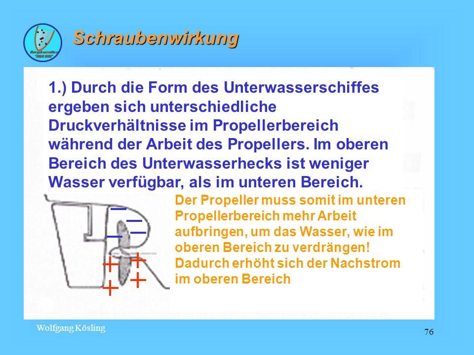 Wolfgang Kösling 76 Schraubenwirkung 1.) Durch die Form des Unterwasserschiffes ergeben sich unterschiedliche Druckverhältnisse im Propellerbereich wä