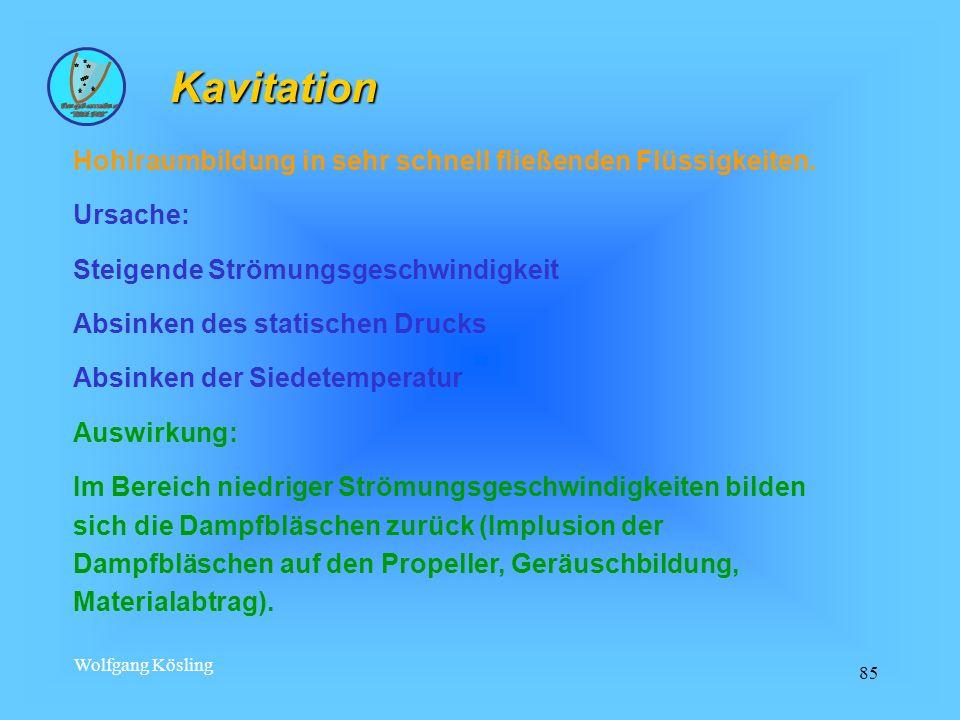 Wolfgang Kösling 85 Hohlraumbildung in sehr schnell fließenden Flüssigkeiten. Ursache: Steigende Strömungsgeschwindigkeit Absinken des statischen Druc