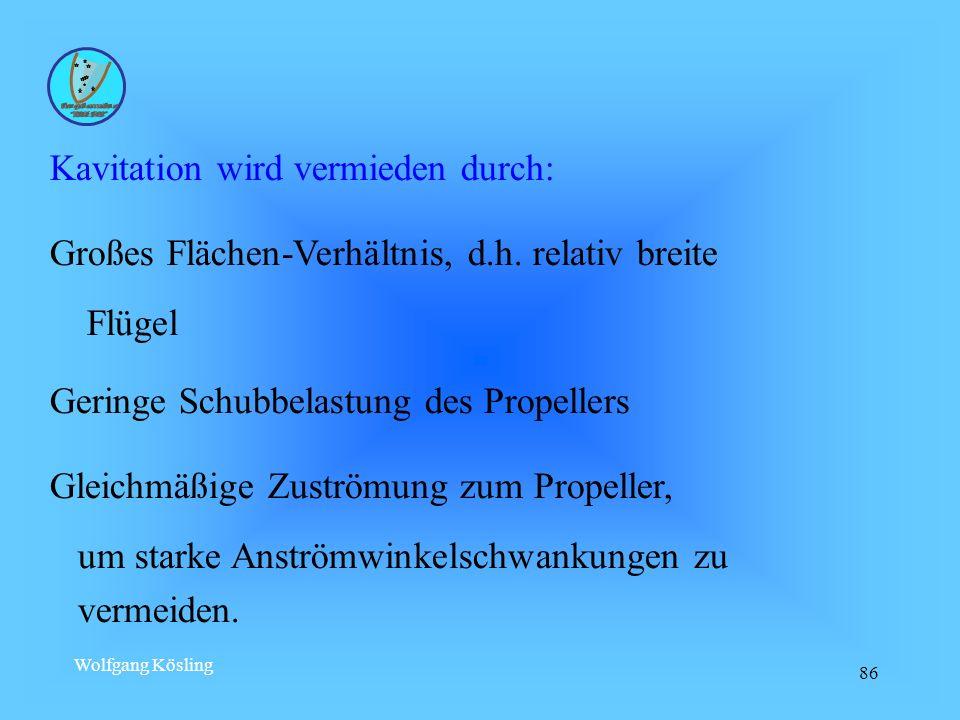 Wolfgang Kösling 86 Kavitation wird vermieden durch: Großes Flächen-Verhältnis, d.h. relativ breite Flügel Geringe Schubbelastung des Propellers Gleic