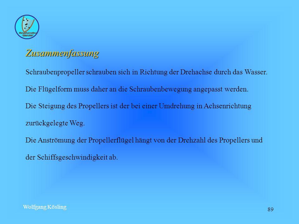 Wolfgang Kösling 89 Zusammenfassung Schraubenpropeller schrauben sich in Richtung der Drehachse durch das Wasser. Die Flügelform muss daher an die Sch