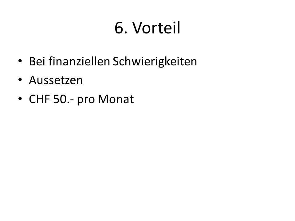 6. Vorteil Bei finanziellen Schwierigkeiten Aussetzen CHF 50.- pro Monat