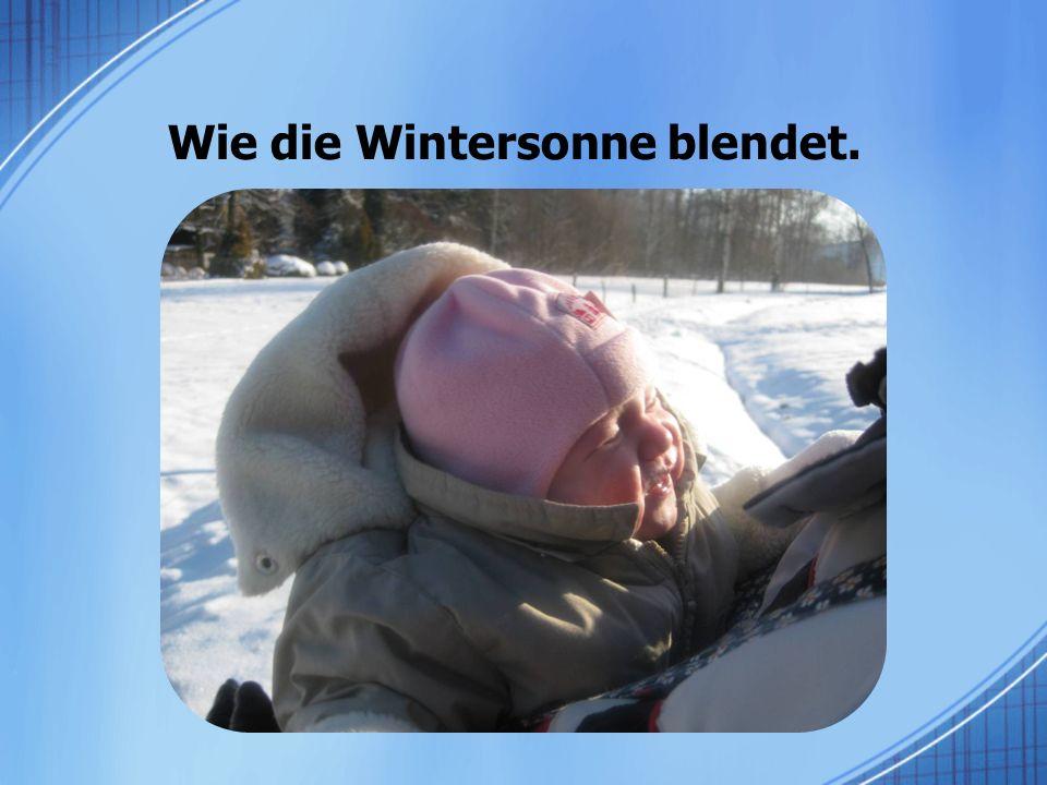 Wie die Wintersonne blendet.