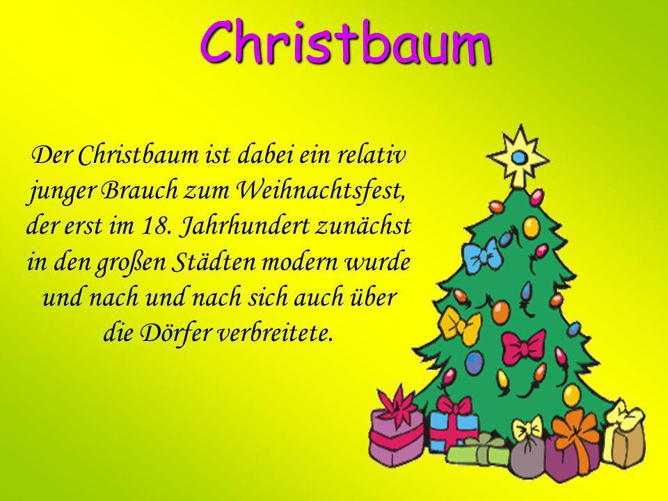 Christbaum Der Christbaum ist dabei ein relativ junger Brauch zum Weihnachtsfest, der erst im 18. Jahrhundert zunächst in den großen Städten modern wu
