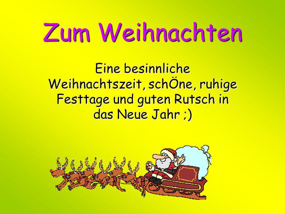 Zum Weihnachten Eine besinnliche Weihnachtszeit, schÖne, ruhige Festtage und guten Rutsch in das Neue Jahr ;)