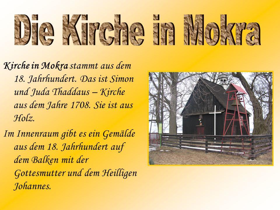 Kirche in Mokra stammt aus dem 18. Jahrhundert. Das ist Simon und Juda Thaddaus – Kirche aus dem Jahre 1708. Sie ist aus Holz. Im Innenraum gibt es ei