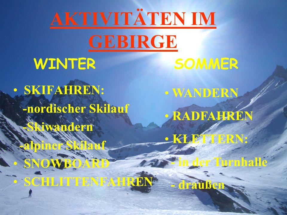 AKTIVITÄTEN IM GEBIRGE SKIFAHREN: -nordischer Skilauf -Skiwandern -alpiner Skilauf SNOWBOARD SCHLITTENFAHREN WINTERSOMMER WANDERN RADFAHREN KLETTERN: - in der Turnhalle - draußen