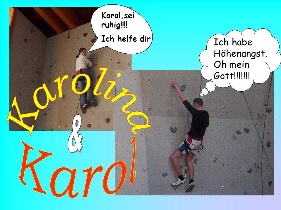 Ich habe Höhenangst. Oh mein Gott!!!!!!! Karol,sei ruhig!!!! Ich helfe dir
