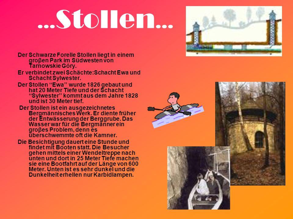 … Stollen … Der Schwarze Forelle Stollen liegt in einem groβen Park im Südwesten von Tarnowskie Góry. Er verbindet zwei Schächte:Schacht Ewa und Schac