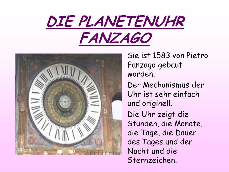 DIE PLANETENUHR FANZAGO Sie ist 1583 von Pietro Fanzago gebaut worden. Der Mechanismus der Uhr ist sehr einfach und originell. Die Uhr zeigt die Stund