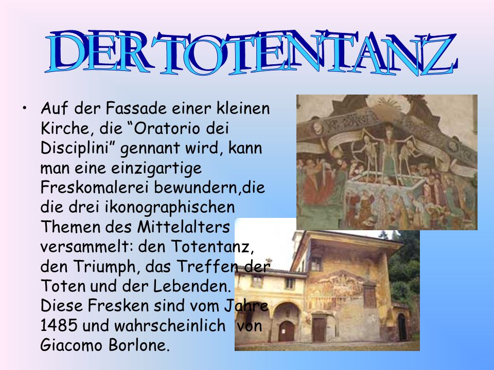 Auf der Fassade einer kleinen Kirche, die Oratorio dei Disciplini gennant wird, kann man eine einzigartige Freskomalerei bewundern,die die drei ikonog