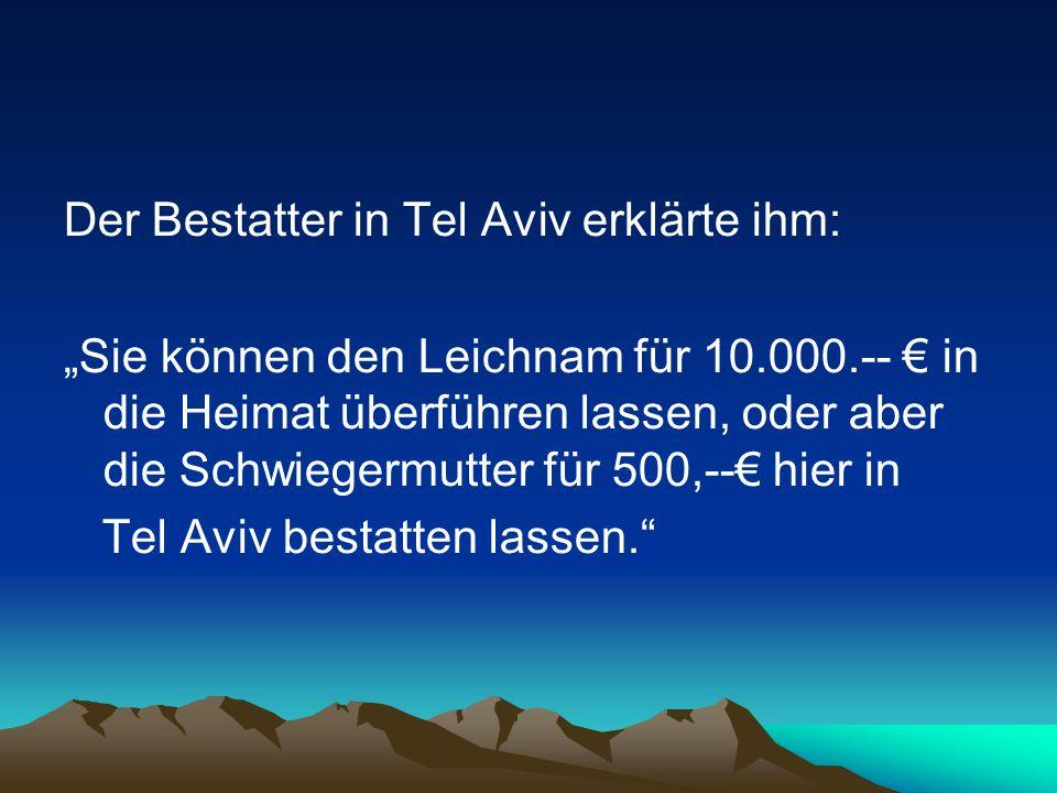 Der Bestatter in Tel Aviv erklärte ihm: Sie können den Leichnam für 10.000.-- in die Heimat überführen lassen, oder aber die Schwiegermutter für 500,-- hier in Tel Aviv bestatten lassen.