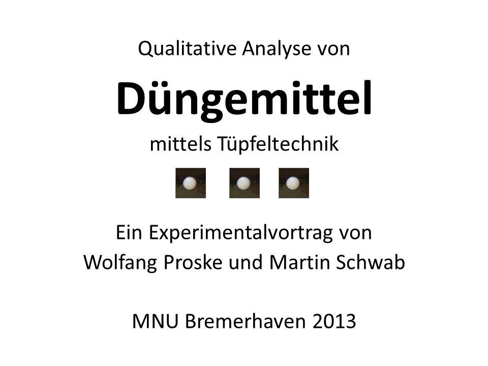Qualitative Analyse von Düngemittel mittels Tüpfeltechnik Ein Experimentalvortrag von Wolfang Proske und Martin Schwab MNU Bremerhaven 2013
