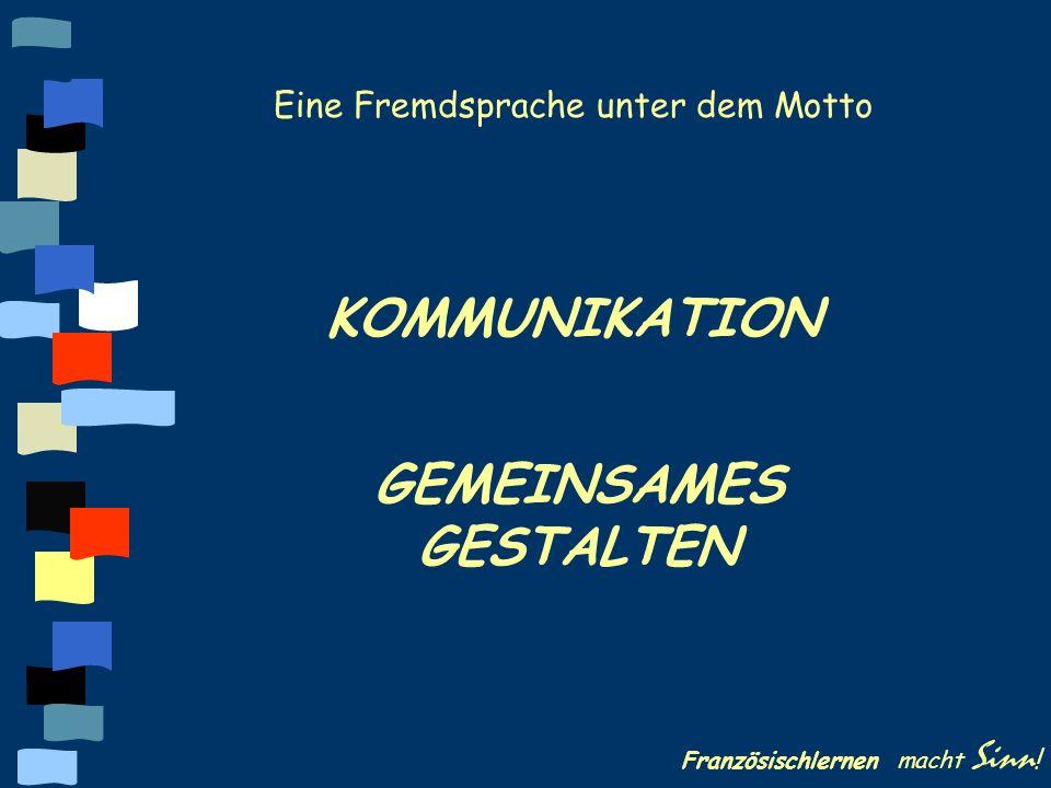 Französischlernen macht Sinn ! KOMMUNIKATION GEMEINSAMES GESTALTEN Eine Fremdsprache unter dem Motto