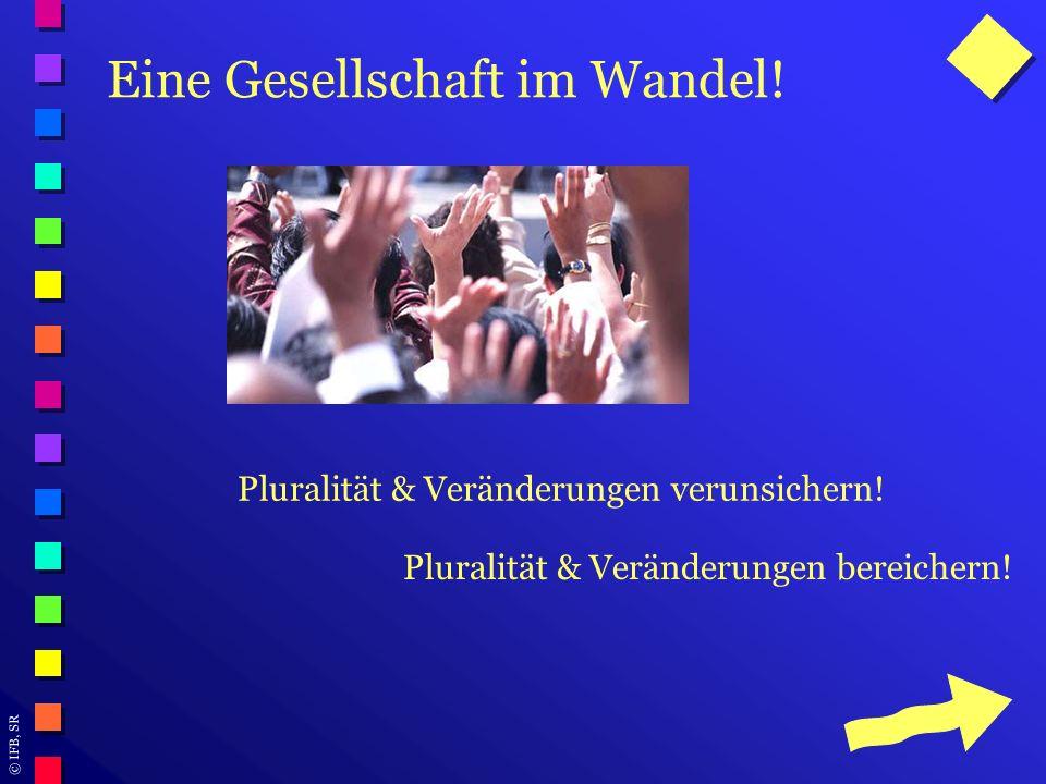 © IFB, SR Eine Gesellschaft im Wandel! Pluralität & Veränderungen verunsichern! Pluralität & Veränderungen bereichern!
