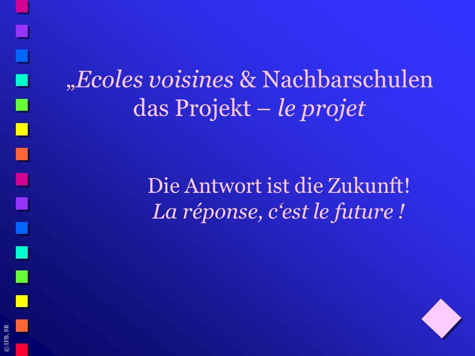 © IFB, SR Ecoles voisines & Nachbarschulen das Projekt – le projet Die Antwort ist die Zukunft! La réponse, cest le future !