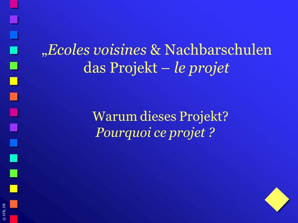 © IFB, SR Ecoles voisines & Nachbarschulen das Projekt – le projet Warum dieses Projekt? Pourquoi ce projet ?