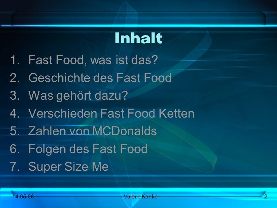 14.05.06Valerie Kanke2 Inhalt 1.Fast Food, was ist das? 2.Geschichte des Fast Food 3.Was gehört dazu? 4.Verschieden Fast Food Ketten 5.Zahlen von MCDo