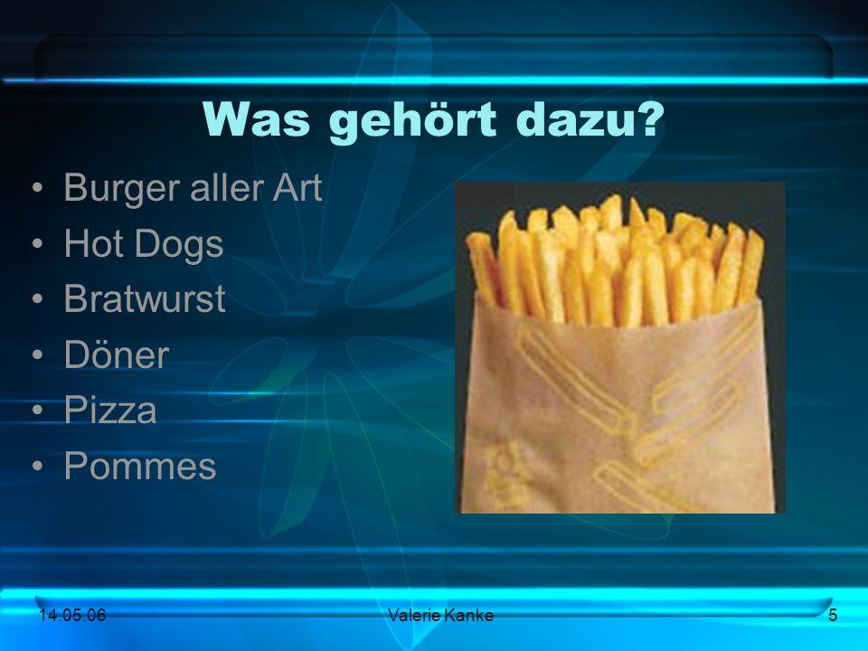 14.05.06Valerie Kanke5 Was gehört dazu? Burger aller Art Hot Dogs Bratwurst Döner Pizza Pommes