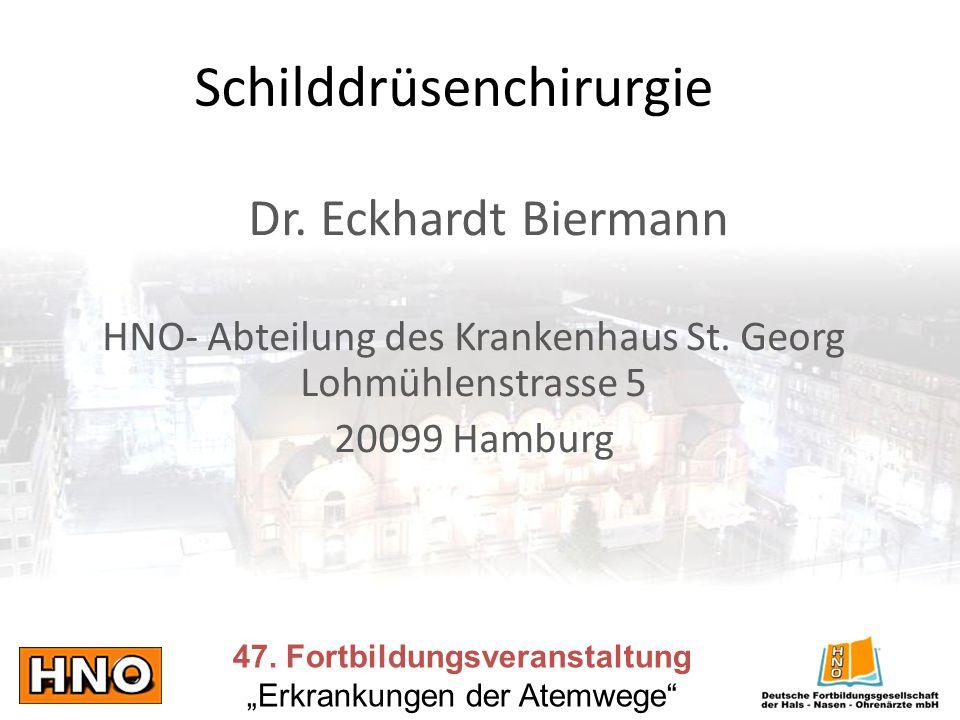Schilddrüsenchirurgie 47. Fortbildungsveranstaltung Erkrankungen der Atemwege Dr. Eckhardt Biermann HNO- Abteilung des Krankenhaus St. Georg Lohmühlen