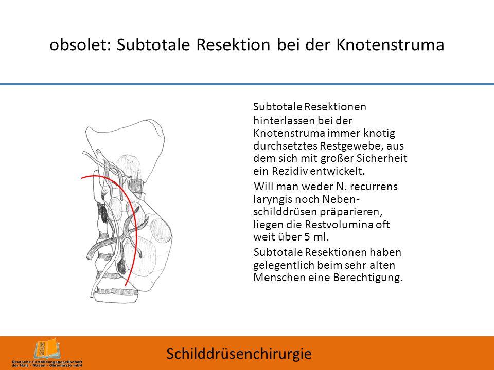 obsolet: Subtotale Resektion bei der Knotenstruma Subtotale Resektionen hinterlassen bei der Knotenstruma immer knotig durchsetztes Restgewebe, aus de
