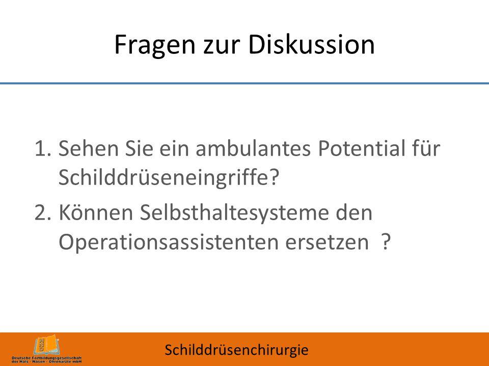 Fragen zur Diskussion 1.Sehen Sie ein ambulantes Potential für Schilddrüseneingriffe? 2.Können Selbsthaltesysteme den Operationsassistenten ersetzen ?