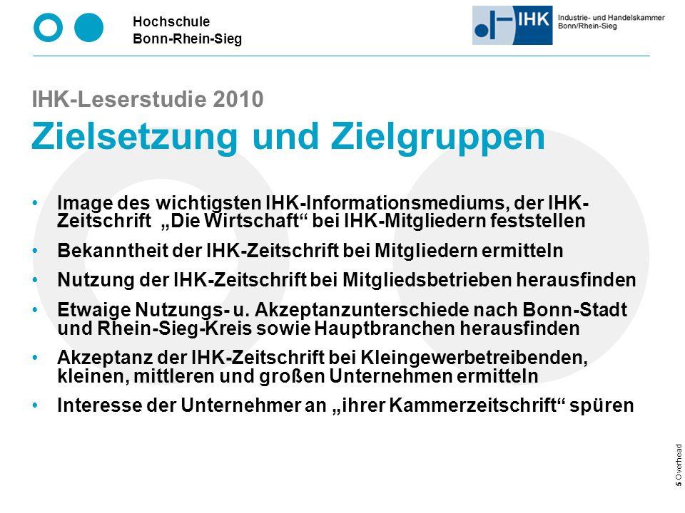 Hochschule Bonn-Rhein-Sieg 5 Overhead Image des wichtigsten IHK-Informationsmediums, der IHK- Zeitschrift Die Wirtschaft bei IHK-Mitgliedern feststellen Bekanntheit der IHK-Zeitschrift bei Mitgliedern ermitteln Nutzung der IHK-Zeitschrift bei Mitgliedsbetrieben herausfinden Etwaige Nutzungs- u.