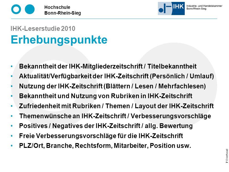 Hochschule Bonn-Rhein-Sieg 7 Overhead IHK-Leserstudie 2010 Erhebungspunkte Bekanntheit der IHK-Mitgliederzeitschrift / Titelbekanntheit Aktualität/Verfügbarkeit der IHK-Zeitschrift (Persönlich / Umlauf) Nutzung der IHK-Zeitschrift (Blättern / Lesen / Mehrfachlesen) Bekanntheit und Nutzung von Rubriken in IHK-Zeitschrift Zufriedenheit mit Rubriken / Themen / Layout der IHK-Zeitschrift Themenwünsche an IHK-Zeitschrift / Verbesserungsvorschläge Positives / Negatives der IHK-Zeitschrift / allg.