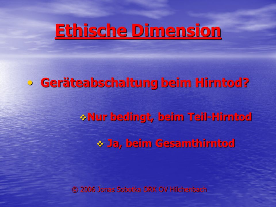Ethische Dimension Geräteabschaltung beim Hirntod? Geräteabschaltung beim Hirntod? Nur bedingt, beim Teil-Hirntod Nur bedingt, beim Teil-Hirntod Ja, b