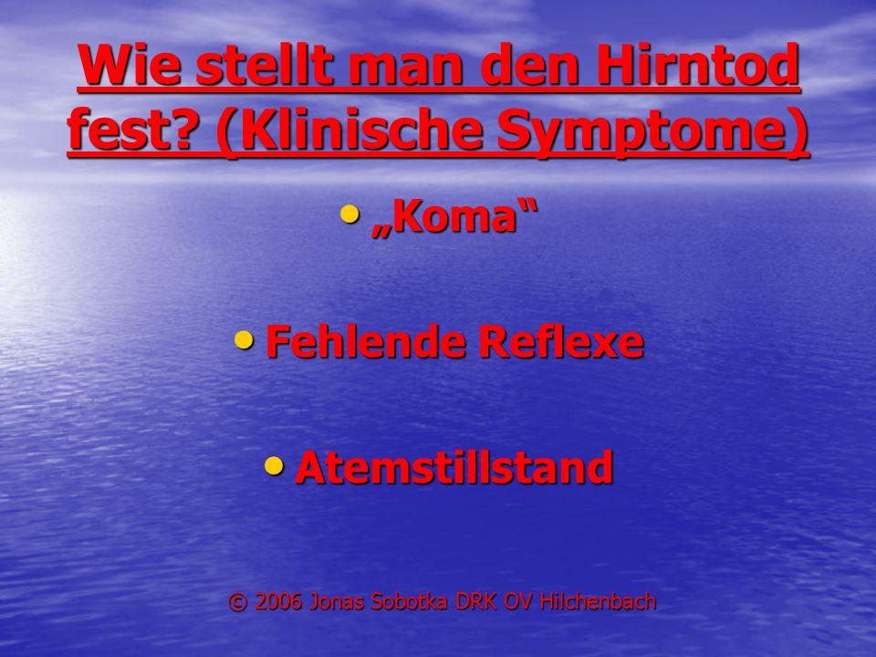 Wie stellt man den Hirntod fest? (Klinische Symptome) Koma Koma Fehlende Reflexe Fehlende Reflexe Atemstillstand Atemstillstand © 2006 Jonas Sobotka D