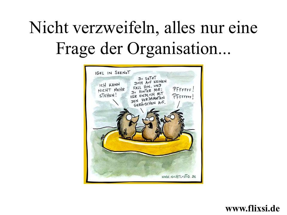 Nicht verzweifeln, alles nur eine Frage der Organisation... www.flixsi.de