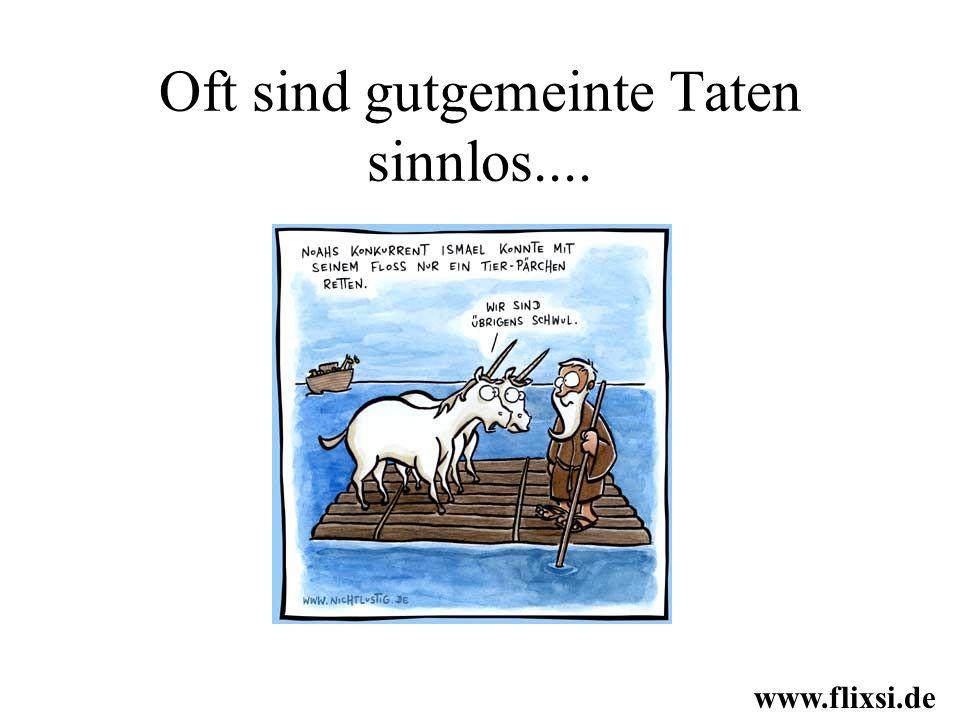 Oft sind gutgemeinte Taten sinnlos.... www.flixsi.de