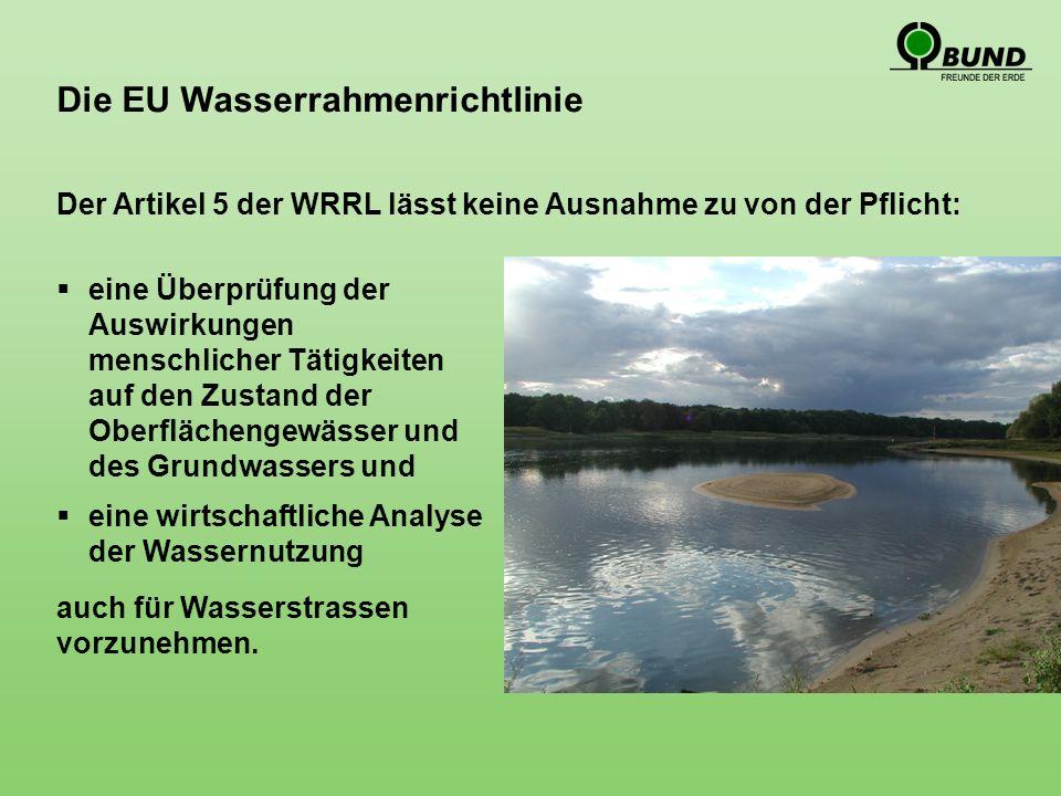 Die EU Wasserrahmenrichtlinie eine Überprüfung der Auswirkungen menschlicher Tätigkeiten auf den Zustand der Oberflächengewässer und des Grundwassers und eine wirtschaftliche Analyse der Wassernutzung Der Artikel 5 der WRRL lässt keine Ausnahme zu von der Pflicht: auch für Wasserstrassen vorzunehmen.