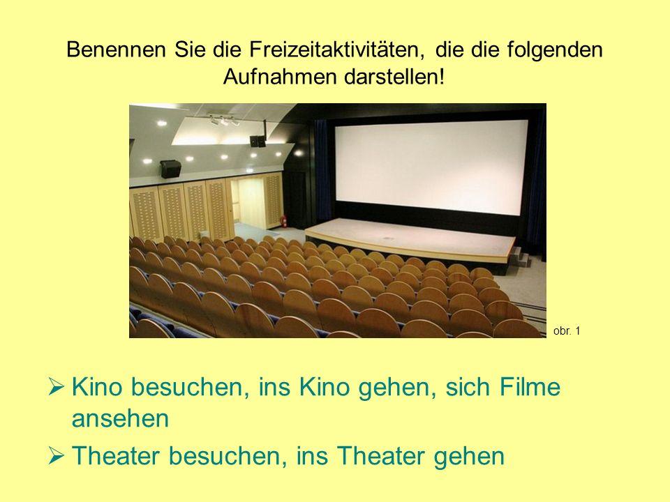 Benennen Sie die Freizeitaktivitäten, die die folgenden Aufnahmen darstellen! Kino besuchen, ins Kino gehen, sich Filme ansehen Theater besuchen, ins