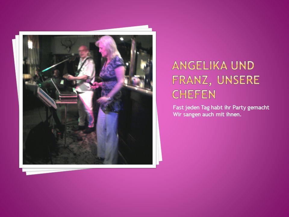Fast jeden Tag habt ihr Party gemacht Wir sangen auch mit ihnen.