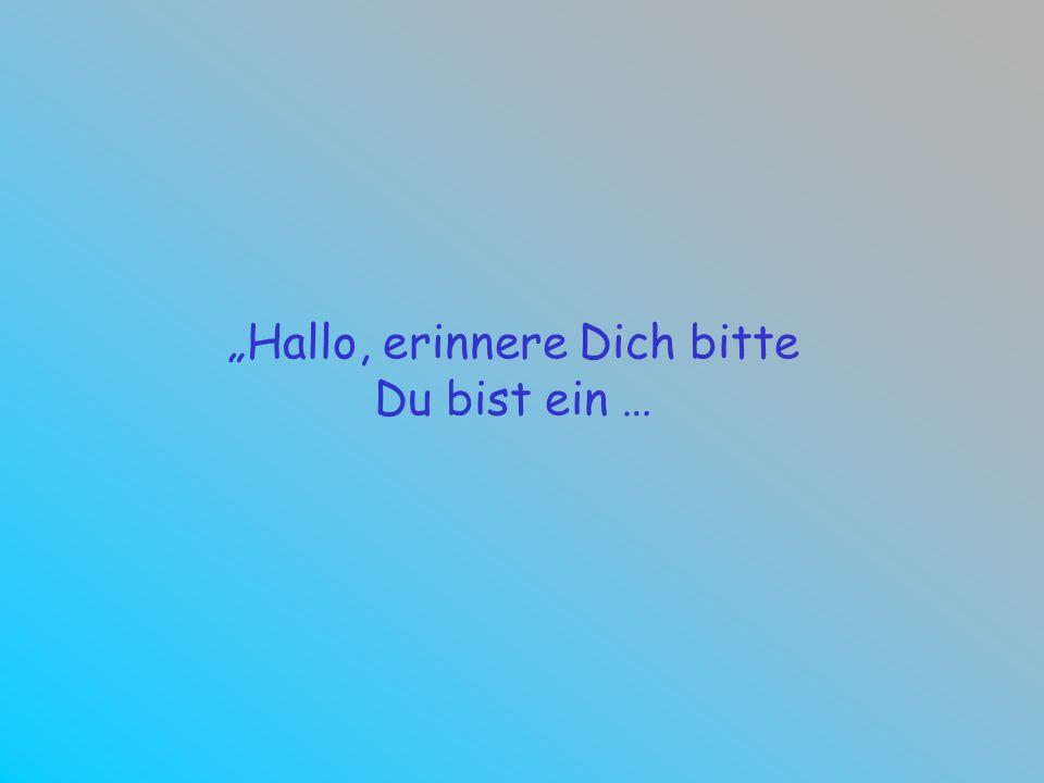 Hallo, erinnere Dich bitte Du bist ein …