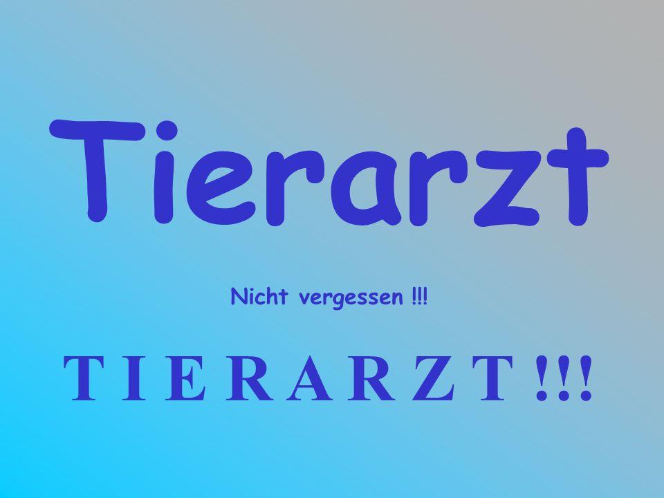 Tierarzt Nicht vergessen !!! T I E R A R Z T !!!